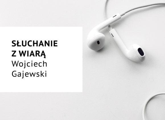 Słuchanie z wiarą – Wojciech Gajewski